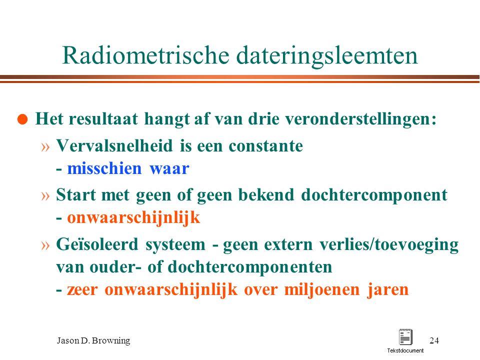 Jason D. Browning24 Radiometrische dateringsleemten l Het resultaat hangt af van drie veronderstellingen: »Vervalsnelheid is een constante - misschien
