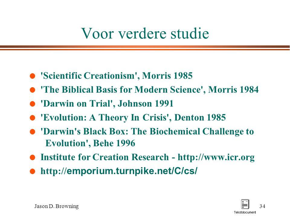 Jason D. Browning34 Voor verdere studie l 'Scientific Creationism', Morris 1985 l 'The Biblical Basis for Modern Science', Morris 1984 l 'Darwin on Tr