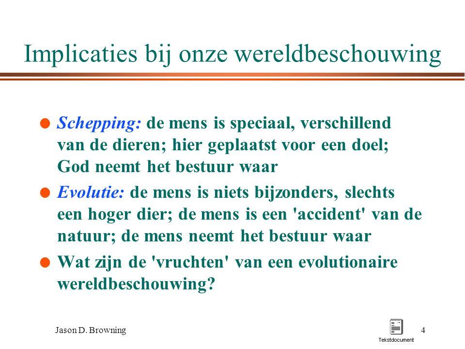 Jason D. Browning4 Implicaties bij onze wereldbeschouwing l Schepping: de mens is speciaal, verschillend van de dieren; hier geplaatst voor een doel;