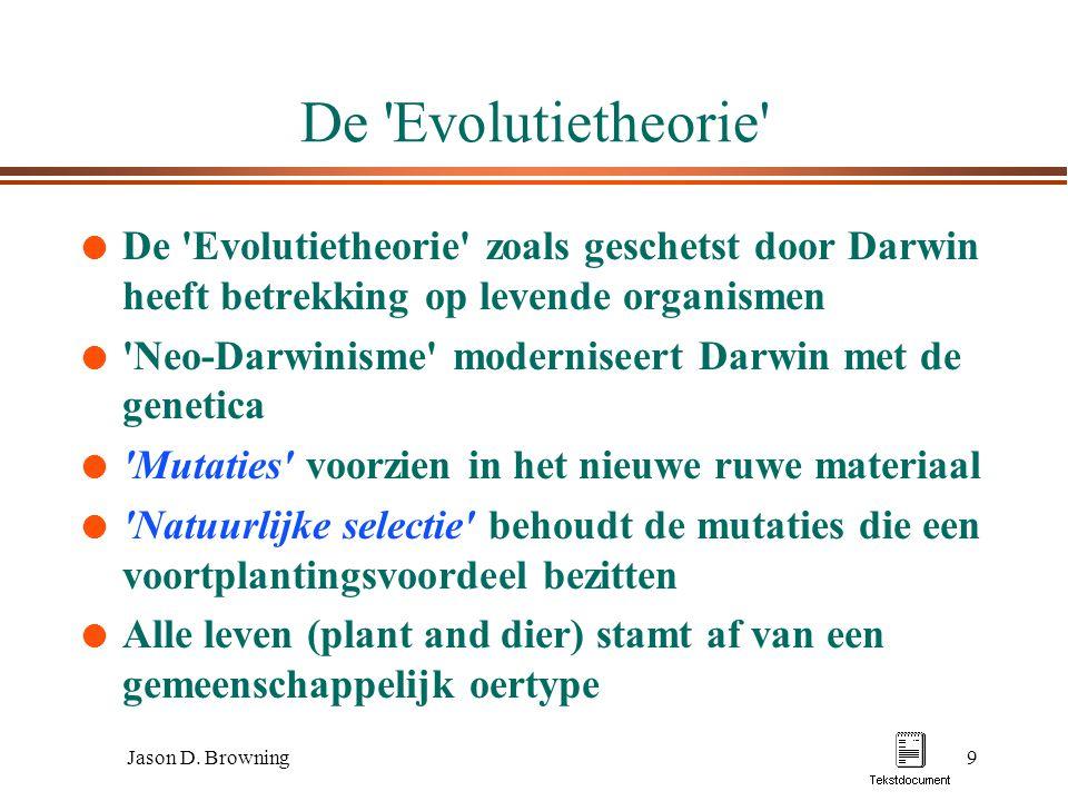 Jason D. Browning9 De 'Evolutietheorie' l De 'Evolutietheorie' zoals geschetst door Darwin heeft betrekking op levende organismen l 'Neo-Darwinisme' m