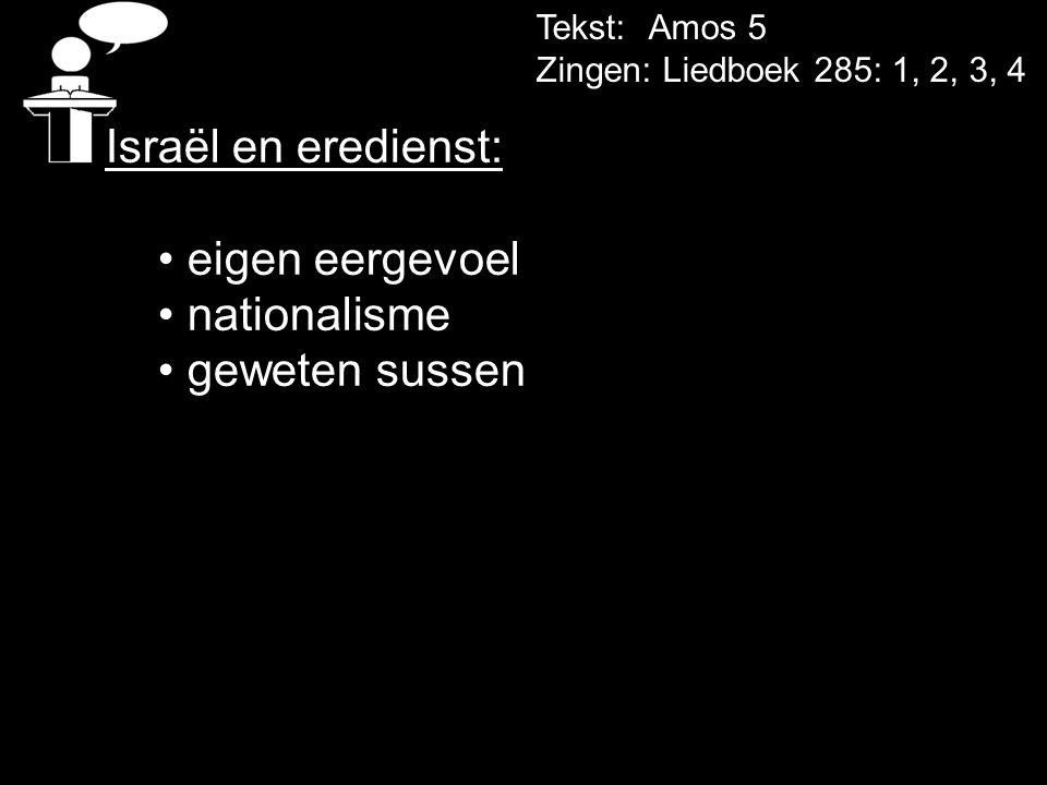 Tekst: Amos 5 Zingen: Liedboek 285: 1, 2, 3, 4 Israël en eredienst: • eigen eergevoel • nationalisme • geweten sussen