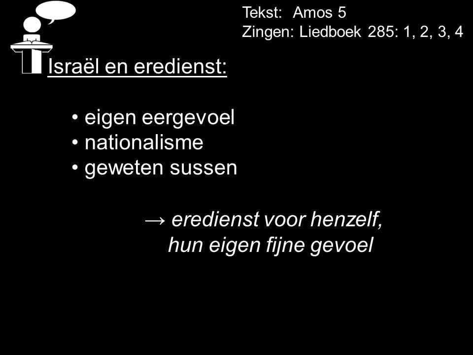 Tekst: Amos 5 Zingen: Liedboek 285: 1, 2, 3, 4 Israël en eredienst: • eigen eergevoel • nationalisme • geweten sussen → eredienst voor henzelf, hun ei