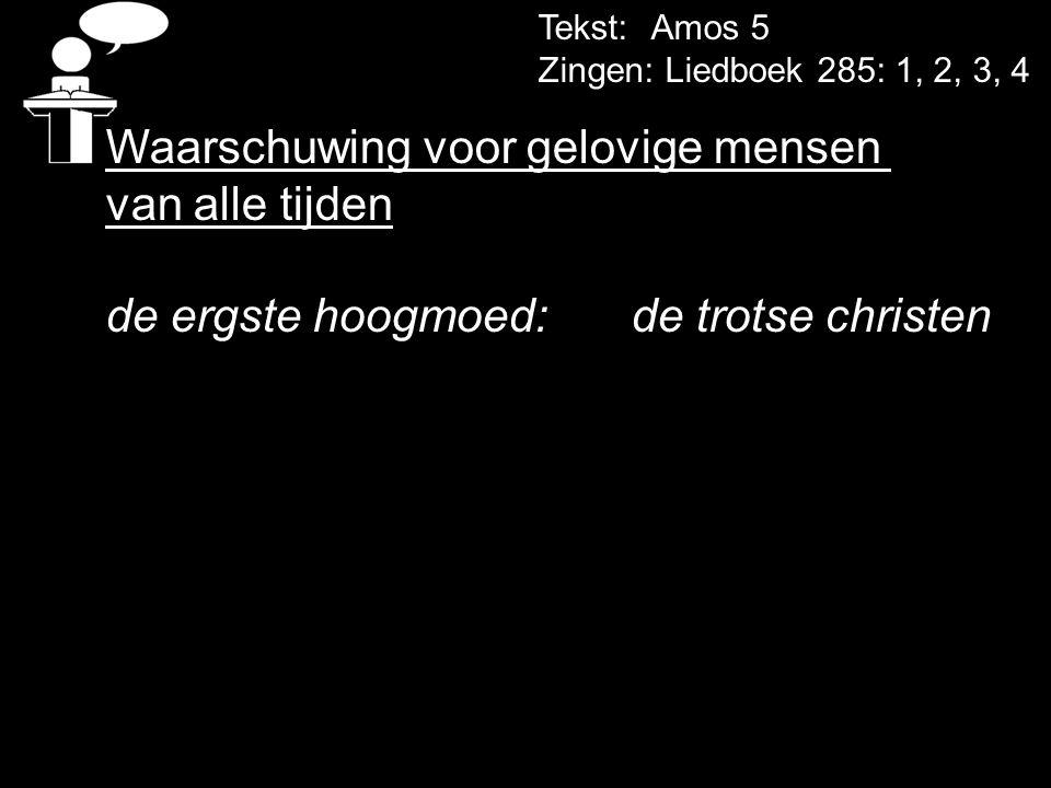 Tekst: Amos 5 Zingen: Liedboek 285: 1, 2, 3, 4 Waarschuwing voor gelovige mensen van alle tijden de ergste hoogmoed: de trotse christen