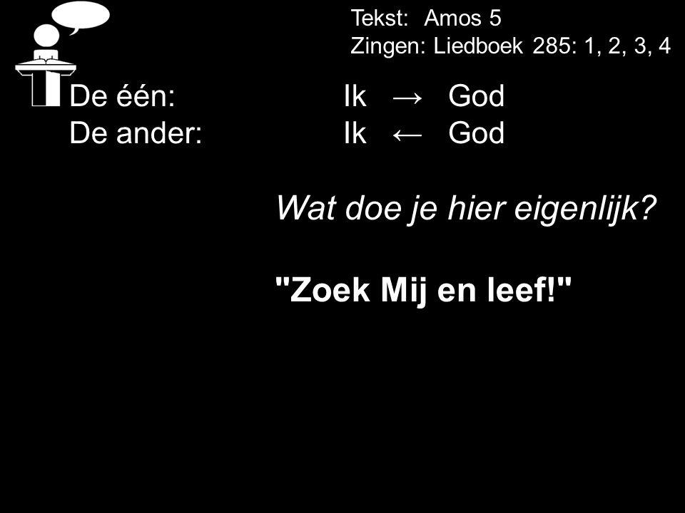 Tekst: Amos 5 Zingen: Liedboek 285: 1, 2, 3, 4 De één:Ik → God De ander: Ik ← God Wat doe je hier eigenlijk?