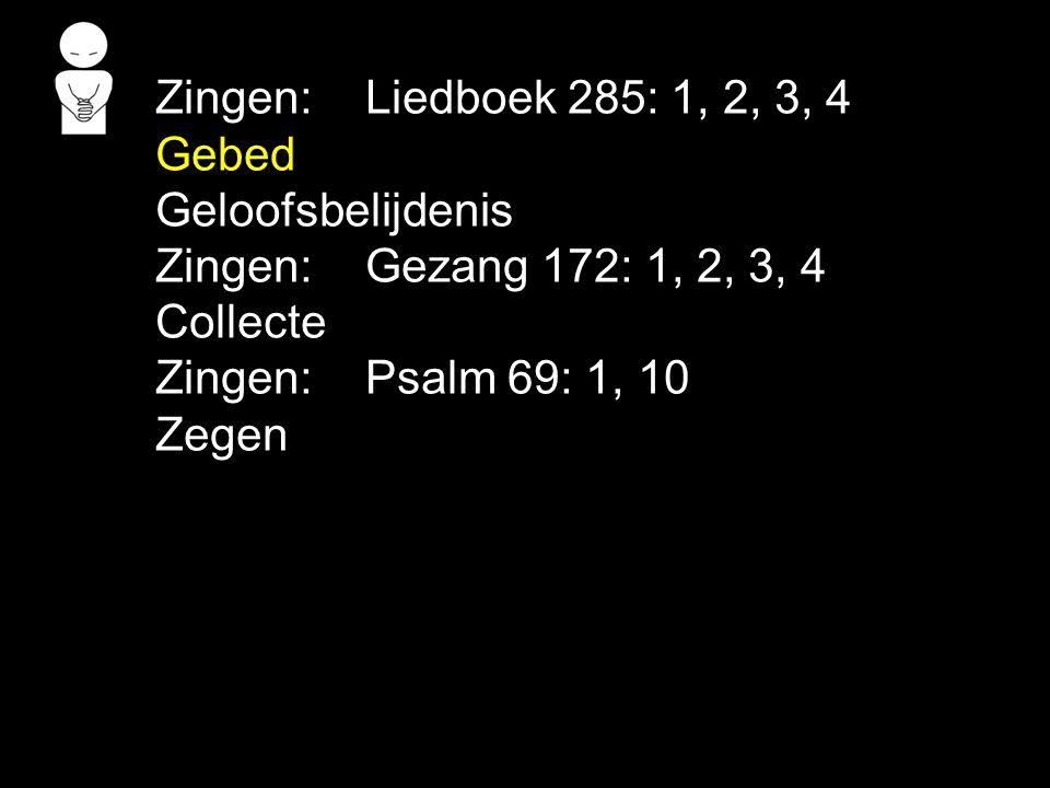 Zingen:Liedboek 285: 1, 2, 3, 4 Gebed Geloofsbelijdenis Zingen:Gezang 172: 1, 2, 3, 4 Collecte Zingen:Psalm 69: 1, 10 Zegen