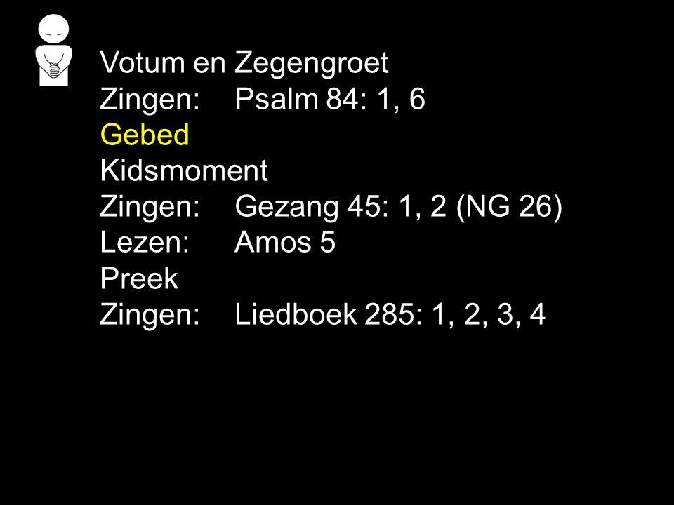 Votum en Zegengroet Zingen:Psalm 84: 1, 6 Gebed Kidsmoment Zingen:Gezang 45: 1, 2 (NG 26) Lezen: Amos 5 Preek Zingen:Liedboek 285: 1, 2, 3, 4