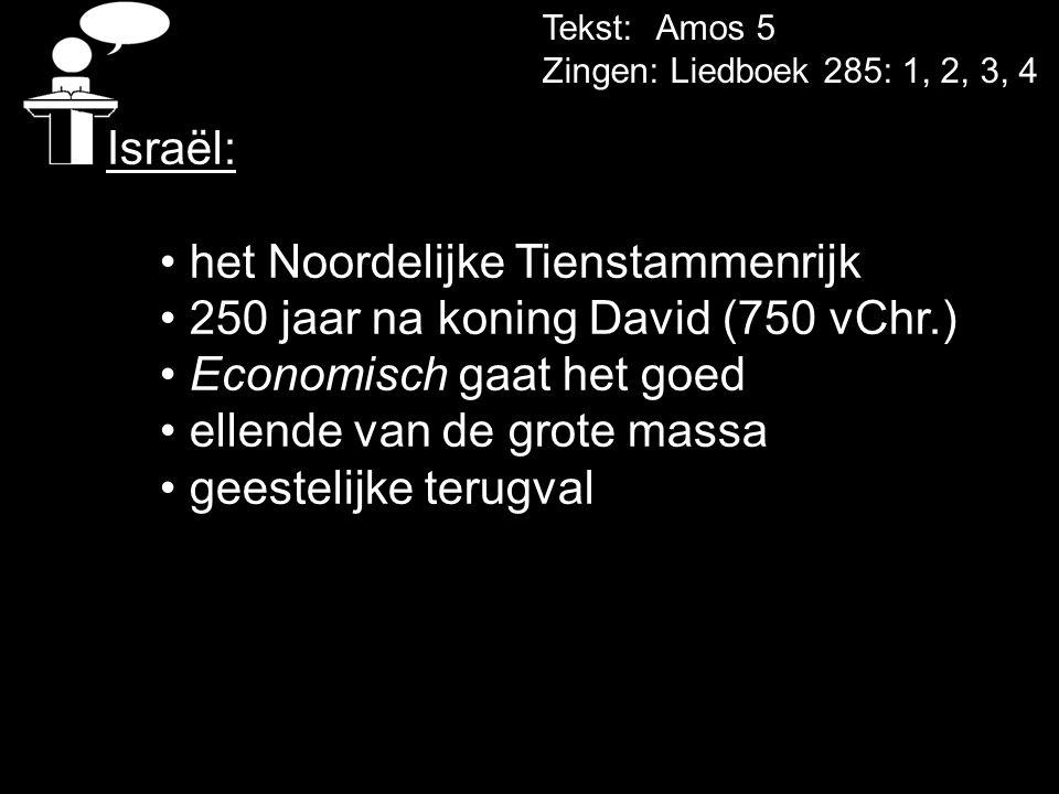 Tekst: Amos 5 Zingen: Liedboek 285: 1, 2, 3, 4 Israël: • het Noordelijke Tienstammenrijk • 250 jaar na koning David (750 vChr.) • Economisch gaat het