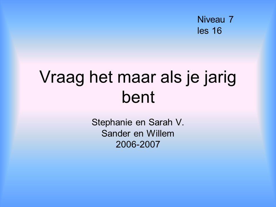 Vraag het maar als je jarig bent Stephanie en Sarah V. Sander en Willem 2006-2007 Niveau 7 les 16