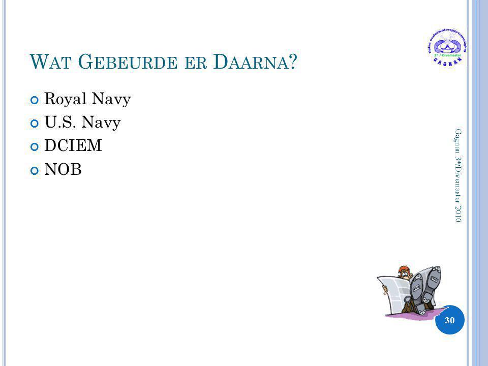 W AT G EBEURDE ER D AARNA ? Royal Navy U.S. Navy DCIEM NOB 30 Gagnan 3*/Divemaster 2010