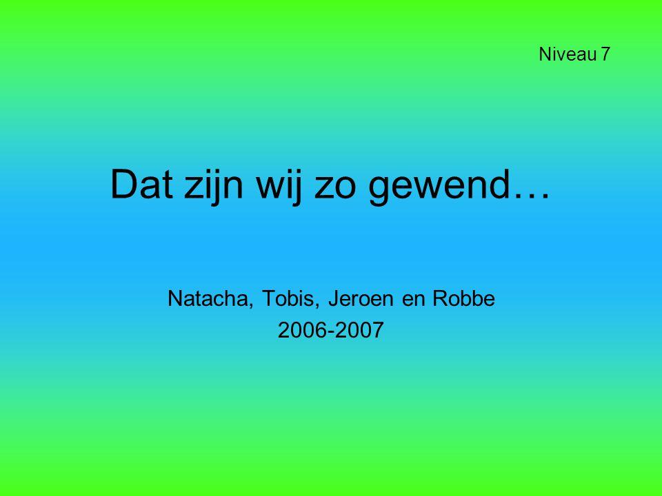 Dat zijn wij zo gewend… Natacha, Tobis, Jeroen en Robbe 2006-2007 Niveau 7