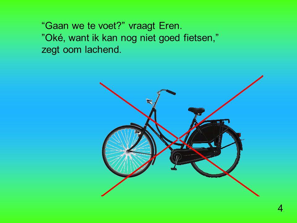 4 Gaan we te voet vraagt Eren. Oké, want ik kan nog niet goed fietsen, zegt oom lachend.
