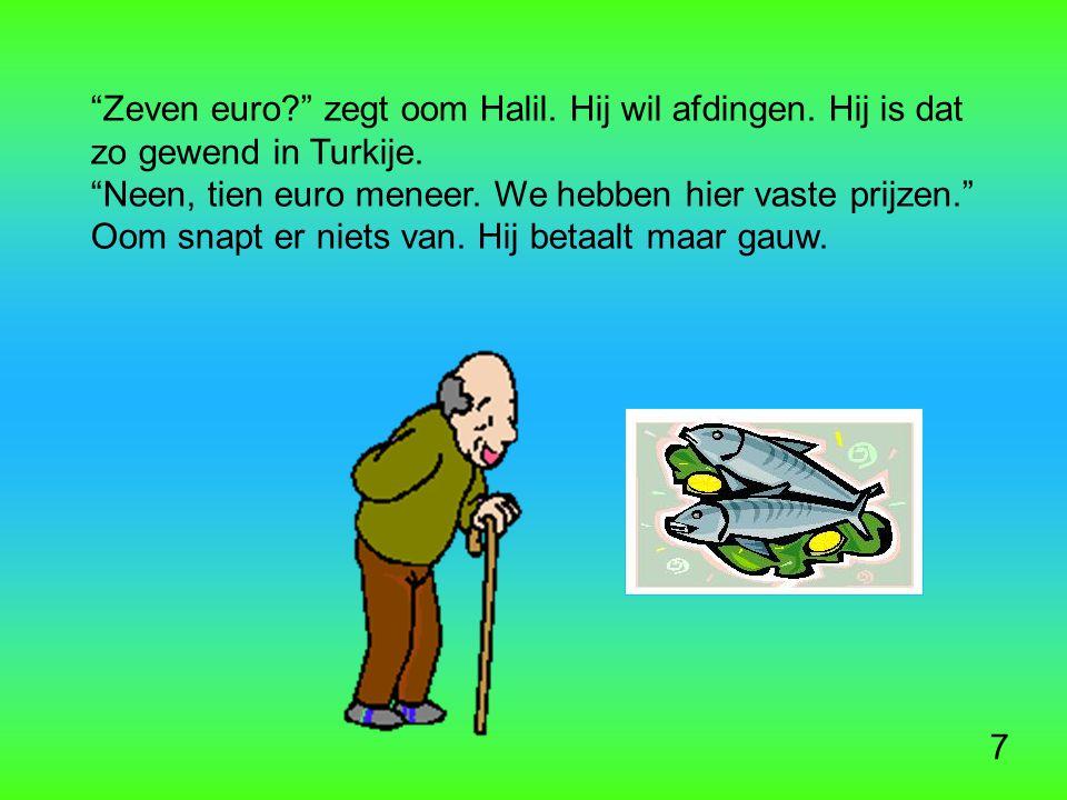 Zeven euro zegt oom Halil. Hij wil afdingen. Hij is dat zo gewend in Turkije.