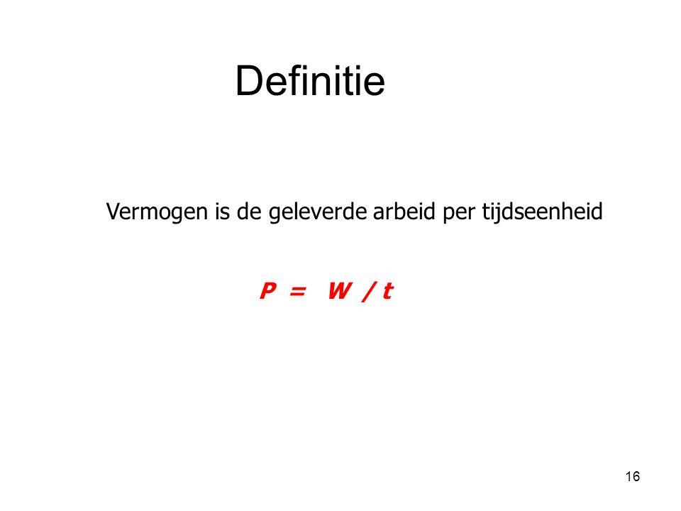 16 Vermogen is de geleverde arbeid per tijdseenheid P = W / t Definitie