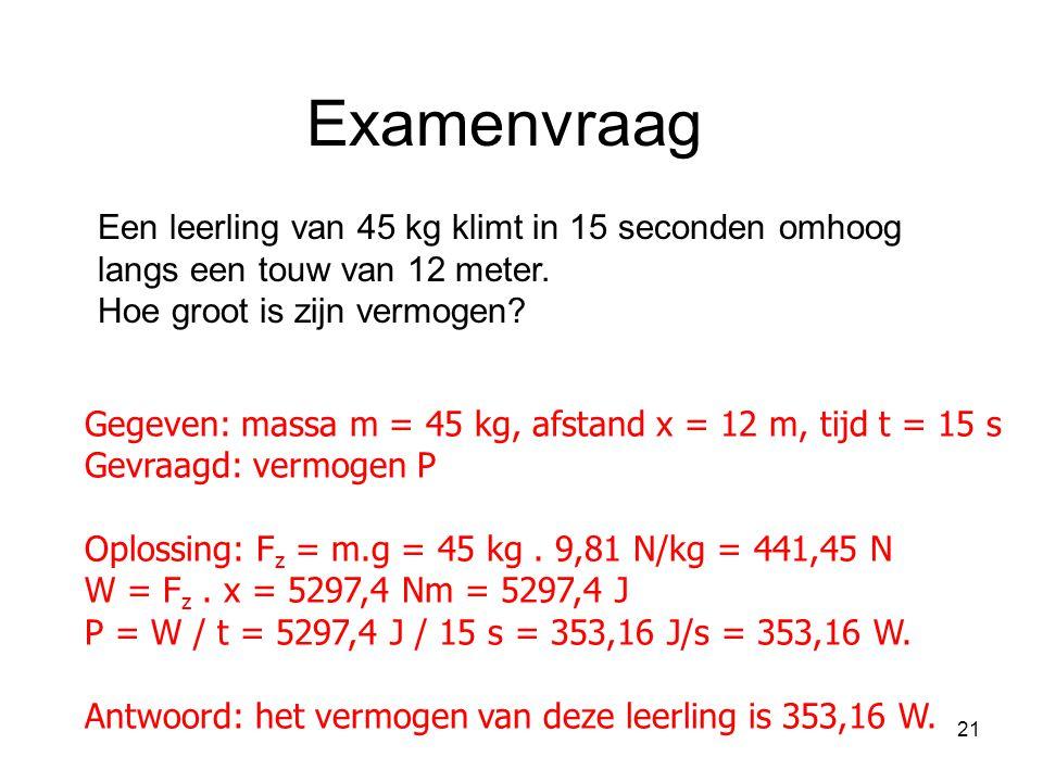 21 Gegeven: massa m = 45 kg, afstand x = 12 m, tijd t = 15 s Gevraagd: vermogen P Oplossing: F z = m.g = 45 kg. 9,81 N/kg = 441,45 N W = F z. x = 5297