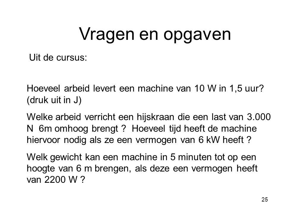 25 Vragen en opgaven Uit de cursus: Hoeveel arbeid levert een machine van 10 W in 1,5 uur? (druk uit in J) Welke arbeid verricht een hijskraan die een