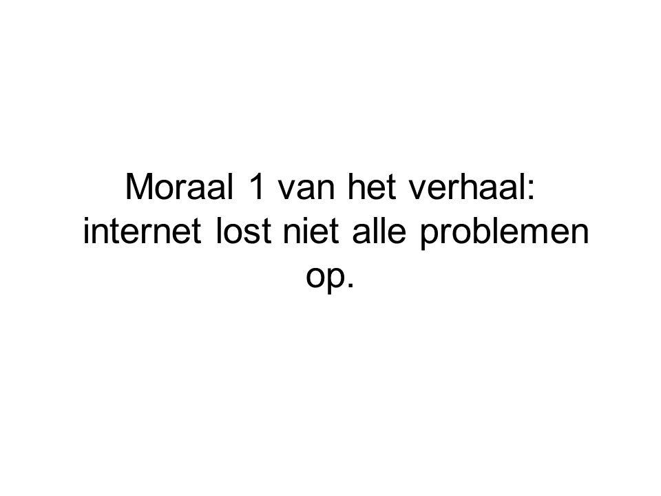 Moraal 1 van het verhaal: internet lost niet alle problemen op.