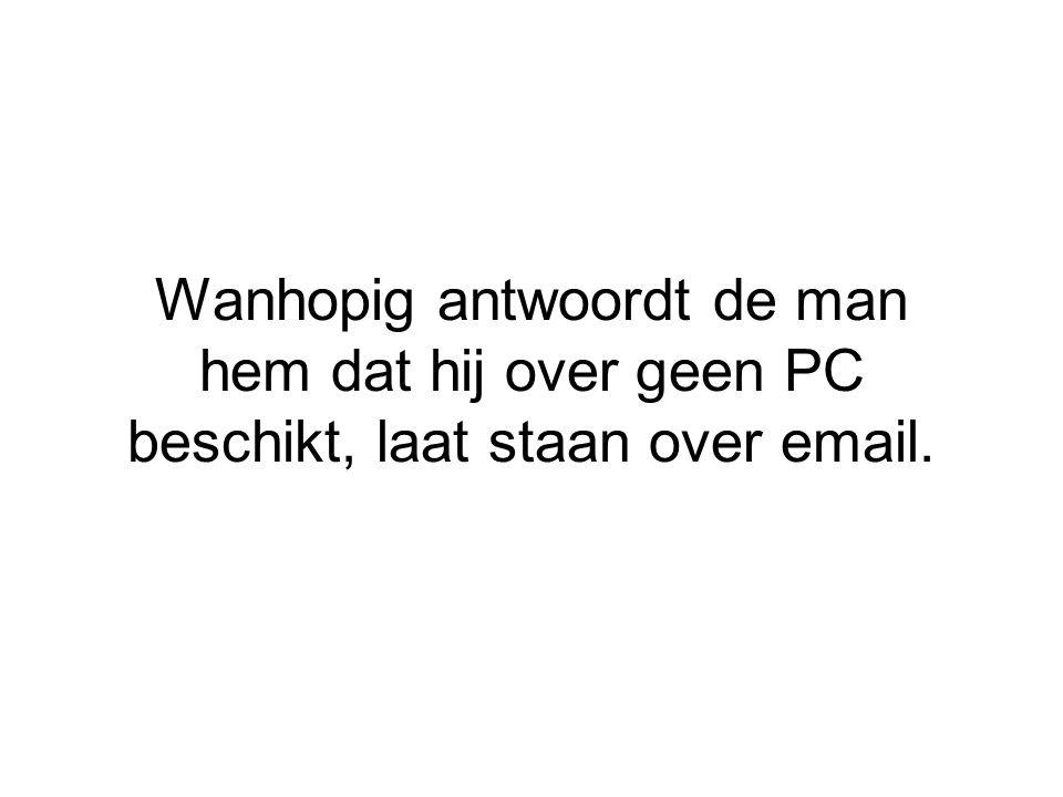 Wanhopig antwoordt de man hem dat hij over geen PC beschikt, laat staan over email.