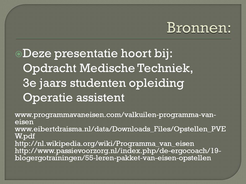  Deze presentatie hoort bij: Opdracht Medische Techniek, 3e jaars studenten opleiding Operatie assistent www.programmavaneisen.com/valkuilen-programma-van- eisen www.eibertdraisma.nl/data/Downloads_Files/Opstellen_PVE W.pdf http://nl.wikipedia.org/wiki/Programma_van_eisen http://www.passievoorzorg.nl/index.php/de-ergocoach/19- blogergotrainingen/55-leren-pakket-van-eisen-opstellen