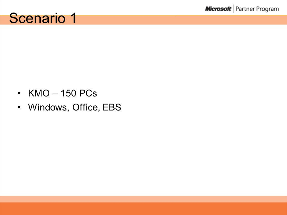 Scenario 1 •KMO – 150 PCs •Windows, Office, EBS