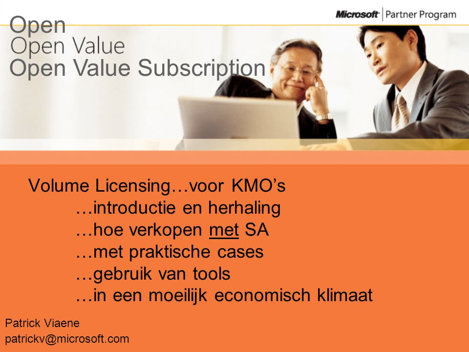 Volume Licensing…voor KMO's …introductie en herhaling …hoe verkopen met SA …met praktische cases …gebruik van tools …in een moeilijk economisch klimaat Patrick Viaene patrickv@microsoft.com Open Value Subscription Open