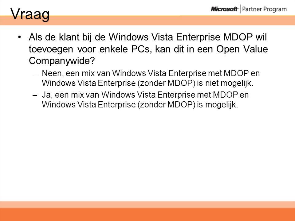 Vraag •Als de klant bij de Windows Vista Enterprise MDOP wil toevoegen voor enkele PCs, kan dit in een Open Value Companywide.