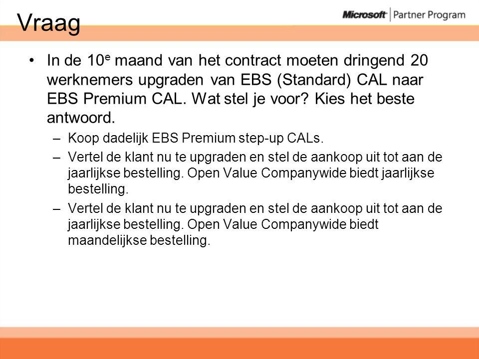 Vraag •In de 10 e maand van het contract moeten dringend 20 werknemers upgraden van EBS (Standard) CAL naar EBS Premium CAL.