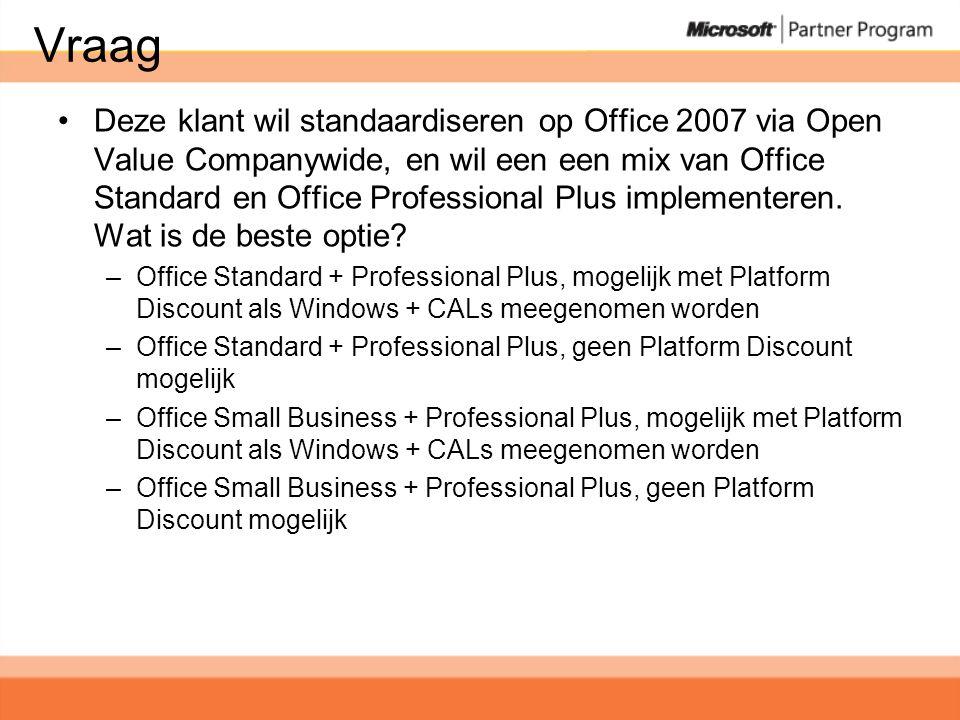Vraag •Deze klant wil standaardiseren op Office 2007 via Open Value Companywide, en wil een een mix van Office Standard en Office Professional Plus implementeren.