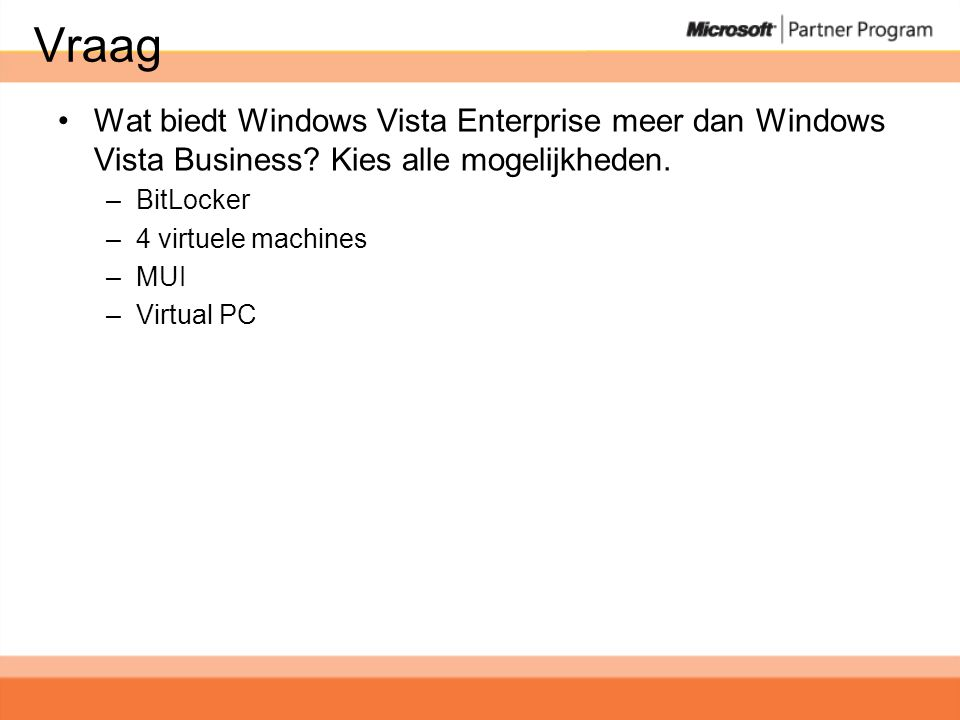 Vraag •Wat biedt Windows Vista Enterprise meer dan Windows Vista Business? Kies alle mogelijkheden. –BitLocker –4 virtuele machines –MUI –Virtual PC