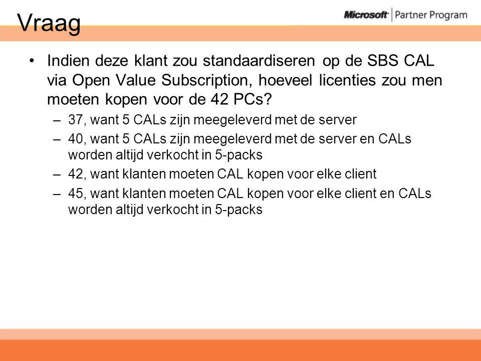 Vraag •Indien deze klant zou standaardiseren op de SBS CAL via Open Value Subscription, hoeveel licenties zou men moeten kopen voor de 42 PCs.