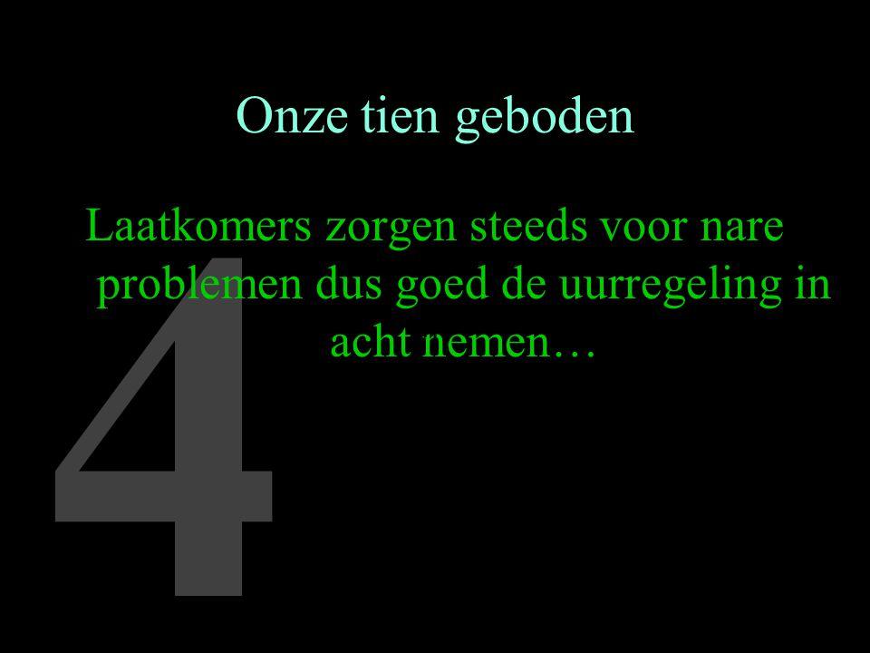 4 Onze tien geboden Laatkomers zorgen steeds voor nare problemen dus goed de uurregeling in acht nemen… …