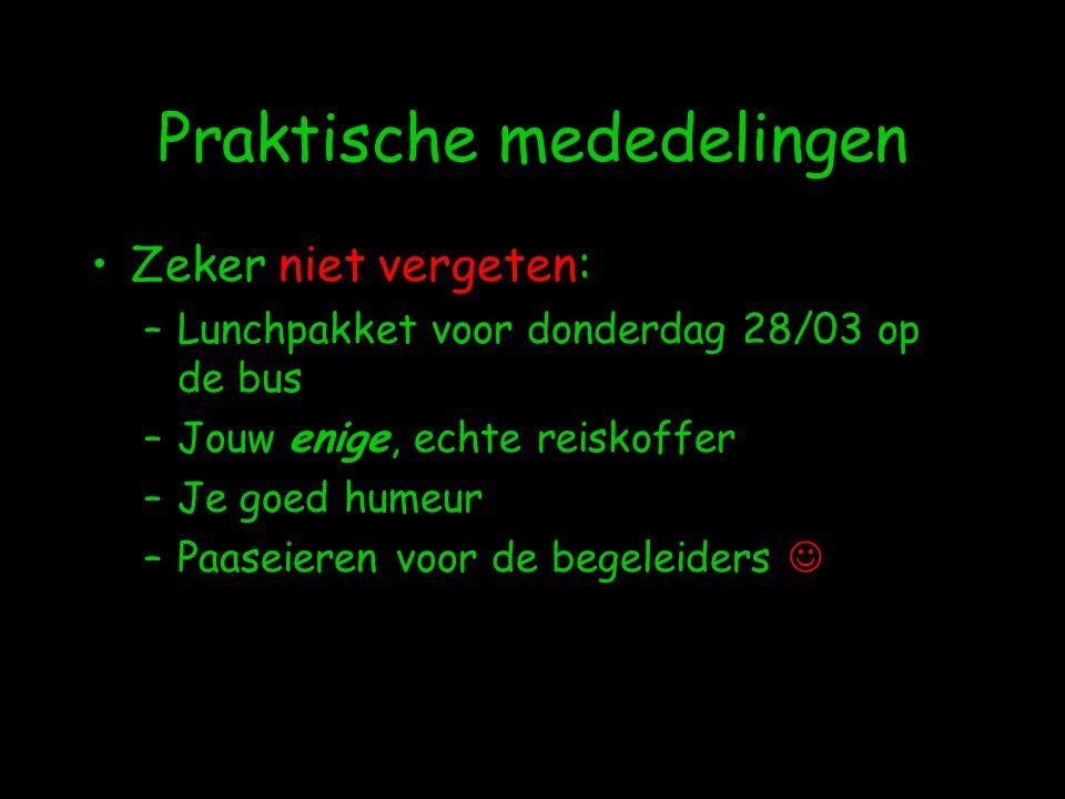 Praktische mededelingen •Zeker niet vergeten: –Lunchpakket voor donderdag 28/03 op de bus –Jouw enige, echte reiskoffer –Je goed humeur –Paaseieren voor de begeleiders 