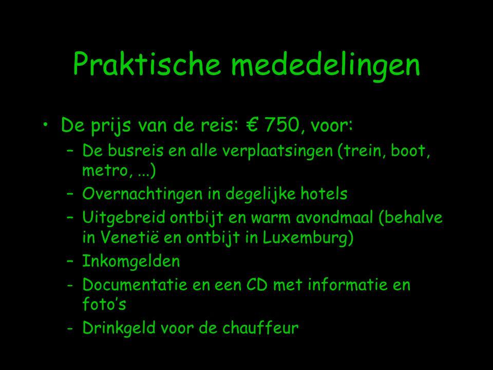 Praktische mededelingen •De prijs van de reis: € 750, voor: –De busreis en alle verplaatsingen (trein, boot, metro,...) –Overnachtingen in degelijke hotels –Uitgebreid ontbijt en warm avondmaal (behalve in Venetië en ontbijt in Luxemburg) –Inkomgelden -Documentatie en een CD met informatie en foto's -Drinkgeld voor de chauffeur