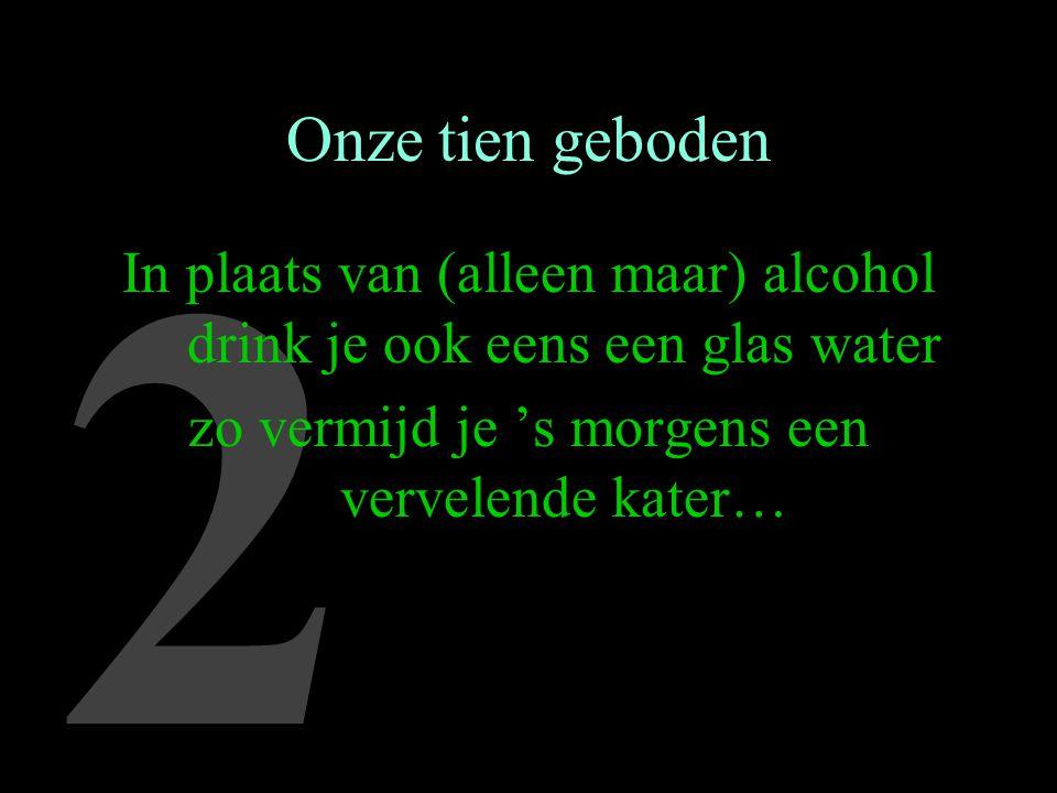 2 Onze tien geboden In plaats van (alleen maar) alcohol drink je ook eens een glas water zo vermijd je 's morgens een vervelende kater…