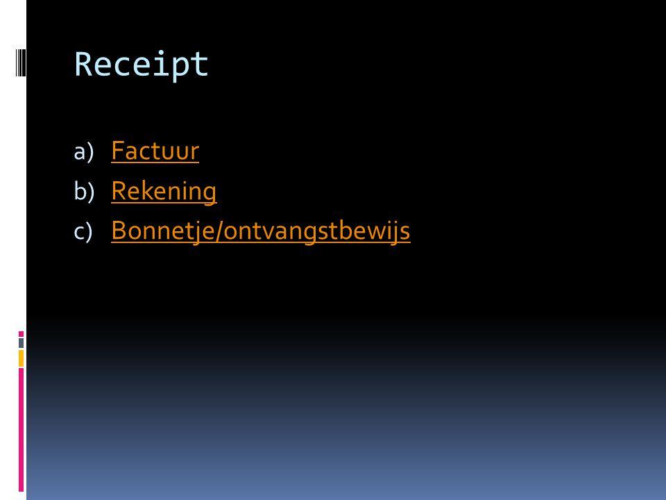 Receipt a) Factuur Factuur b) Rekening Rekening c) Bonnetje/ontvangstbewijs Bonnetje/ontvangstbewijs