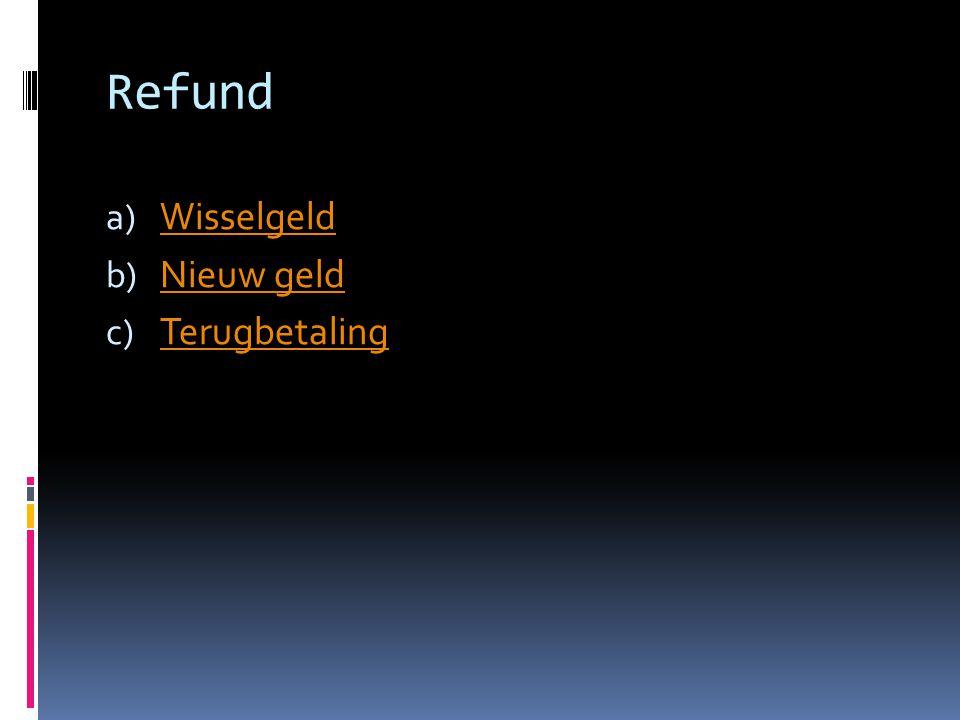 Refund a) Wisselgeld Wisselgeld b) Nieuw geld Nieuw geld c) Terugbetaling Terugbetaling