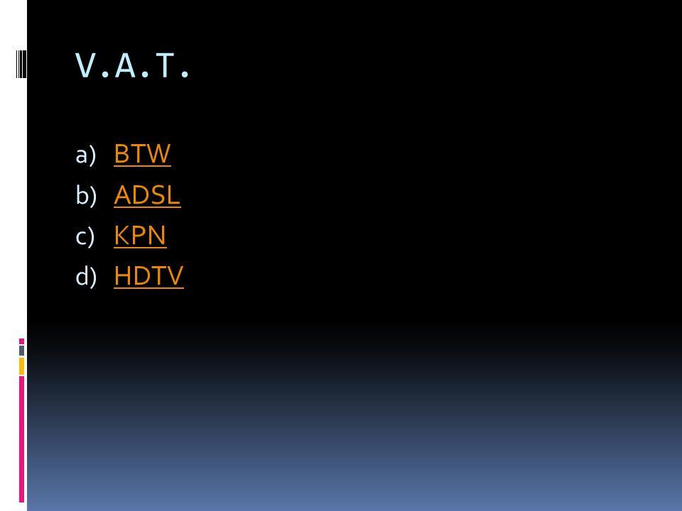 V.A.T. a) BTW BTW b) ADSL ADSL c) KPN KPN d) HDTV HDTV