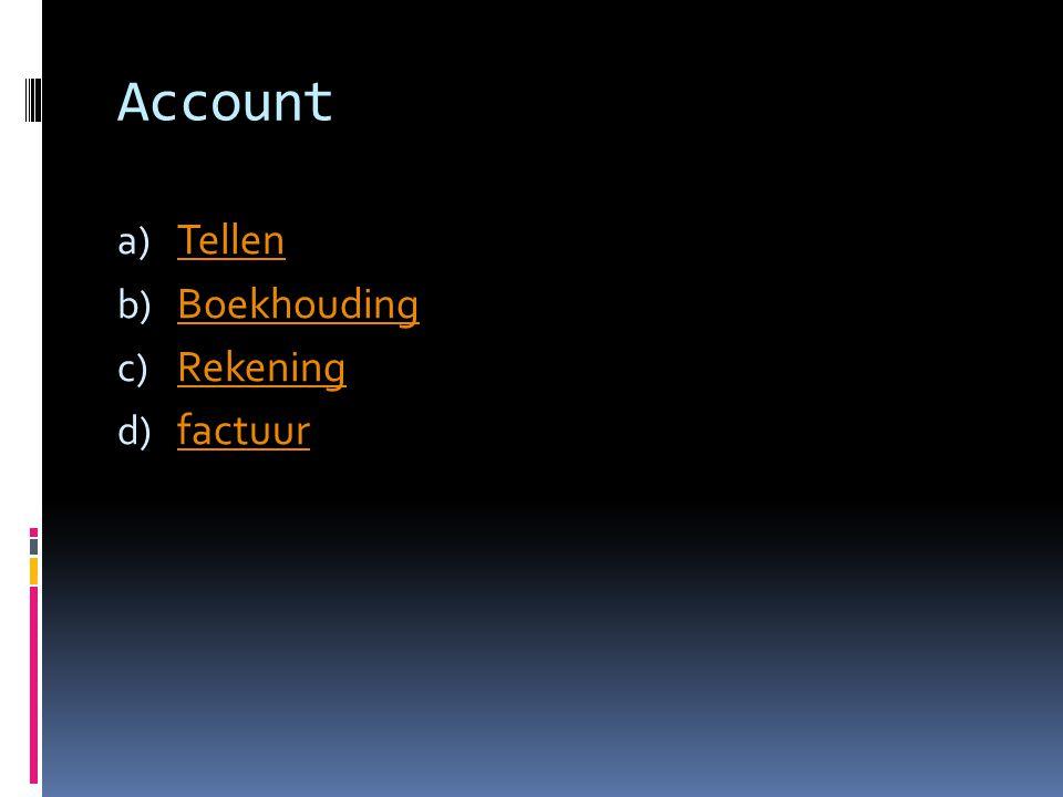 Account a) Tellen Tellen b) Boekhouding Boekhouding c) Rekening Rekening d) factuur factuur