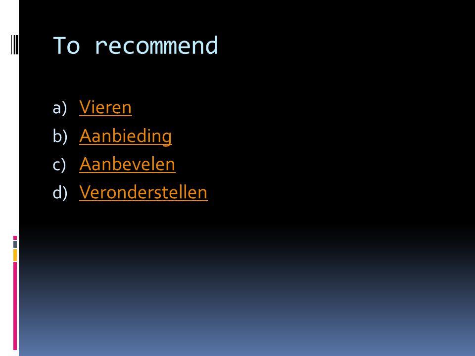 To recommend a) Vieren Vieren b) Aanbieding Aanbieding c) Aanbevelen Aanbevelen d) Veronderstellen Veronderstellen