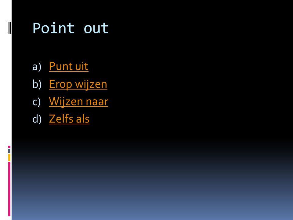 Point out a) Punt uit Punt uit b) Erop wijzen Erop wijzen c) Wijzen naar Wijzen naar d) Zelfs als Zelfs als