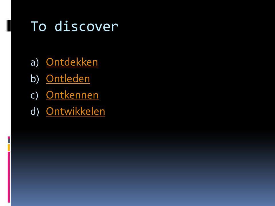 To discover a) Ontdekken Ontdekken b) Ontleden Ontleden c) Ontkennen Ontkennen d) Ontwikkelen Ontwikkelen