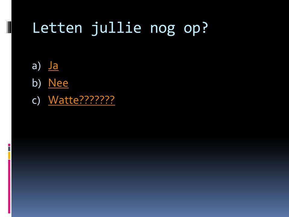Letten jullie nog op? a) Ja Ja b) Nee Nee c) Watte??????? Watte???????