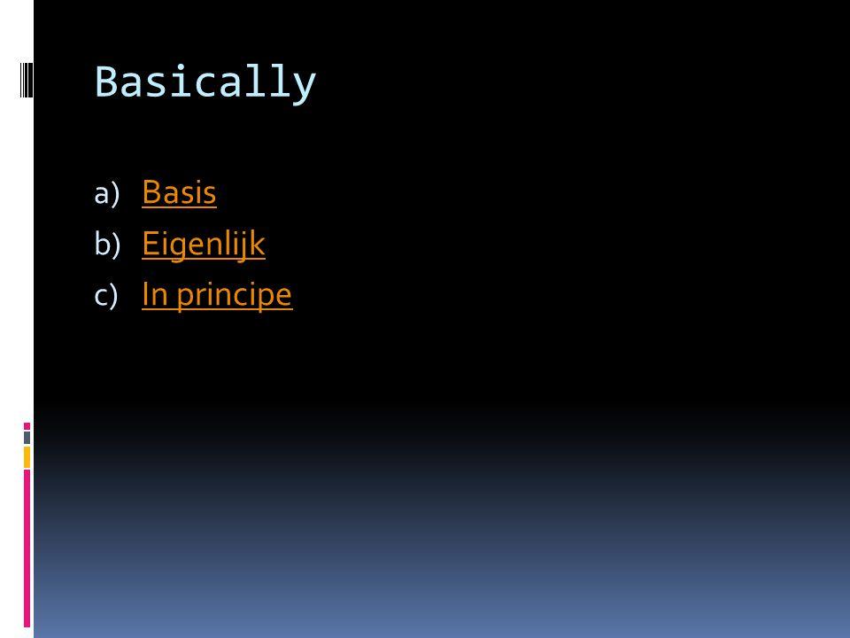 Basically a) Basis Basis b) Eigenlijk Eigenlijk c) In principe In principe