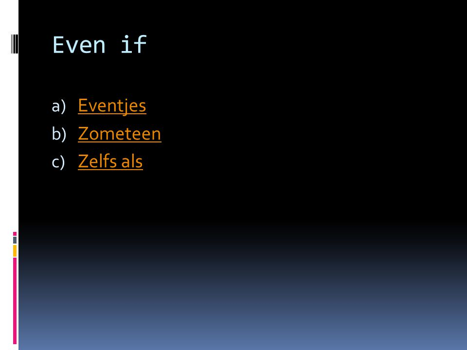 Even if a) Eventjes Eventjes b) Zometeen Zometeen c) Zelfs als Zelfs als