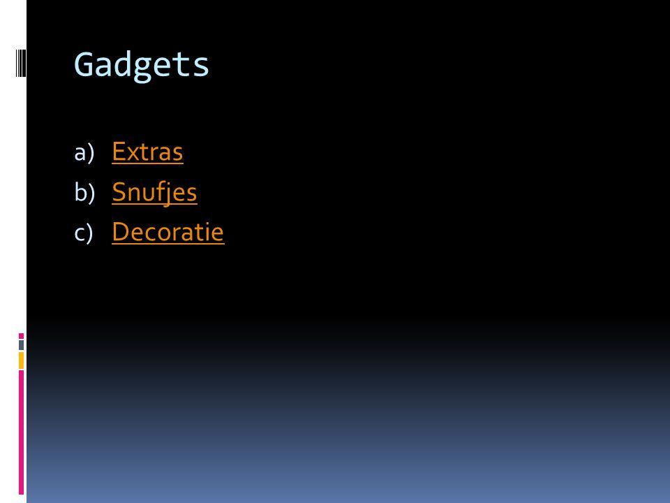 Gadgets a) Extras Extras b) Snufjes Snufjes c) Decoratie Decoratie