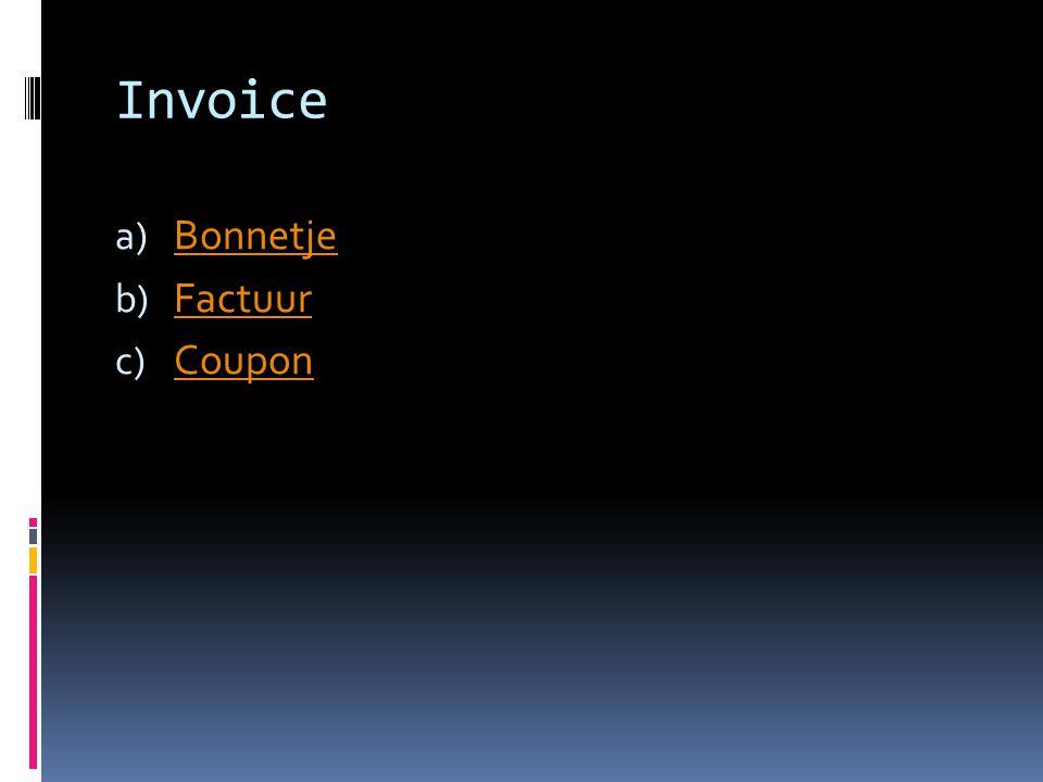 Invoice a) Bonnetje Bonnetje b) Factuur Factuur c) Coupon Coupon