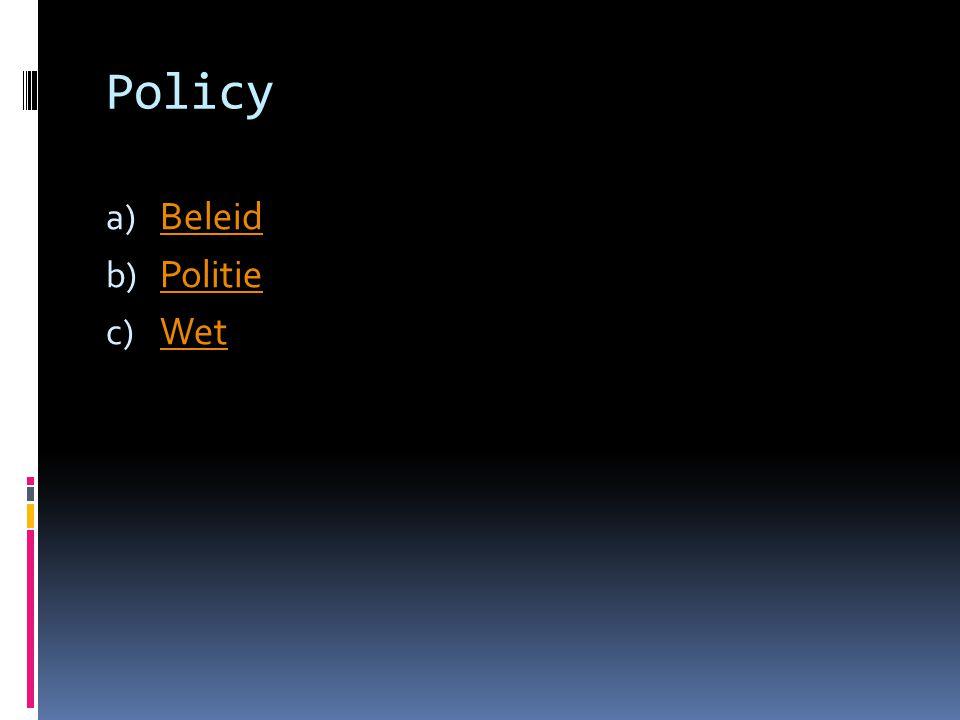 Policy a) Beleid Beleid b) Politie Politie c) Wet Wet