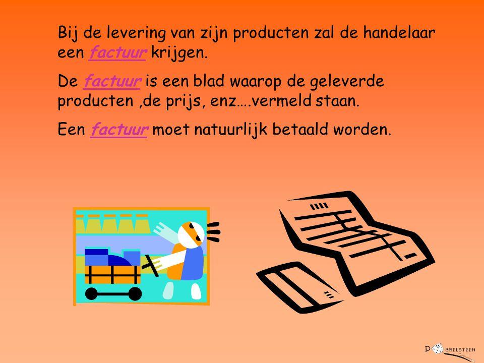 Bij de levering van zijn producten zal de handelaar een factuur krijgen. De factuur is een blad waarop de geleverde producten,de prijs, enz….vermeld s