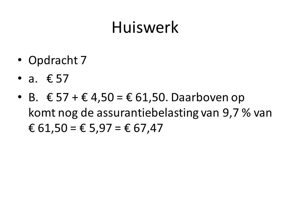 Huiswerk • Opdracht 7 • a.€ 57 • B.€ 57 + € 4,50 = € 61,50. Daarboven op komt nog de assurantiebelasting van 9,7 % van € 61,50 = € 5,97 = € 67,47