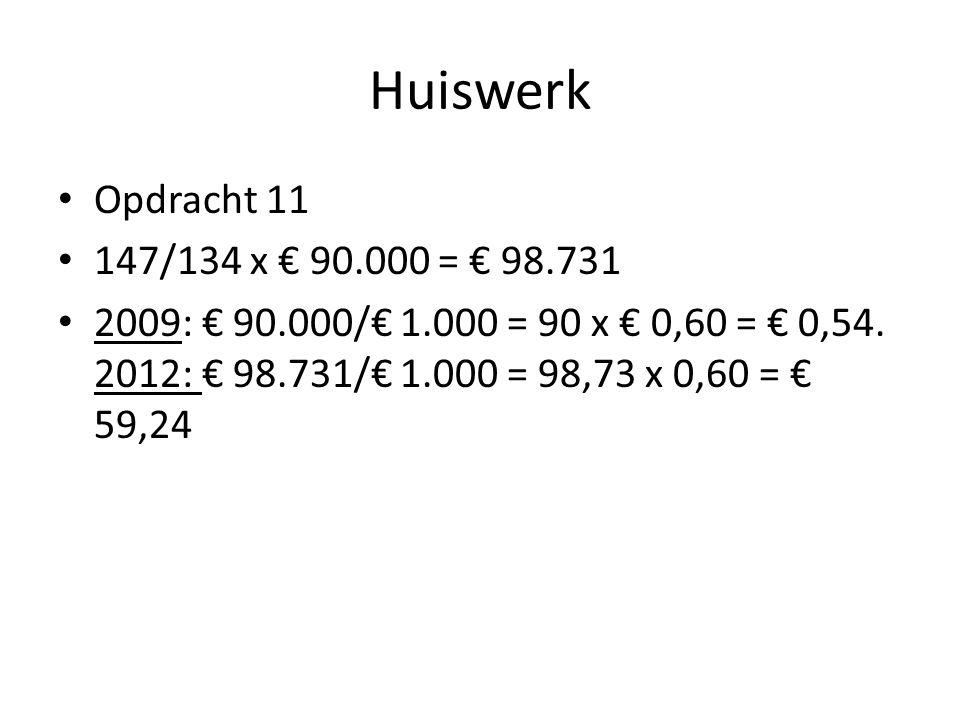 Huiswerk • Opdracht 11 • 147/134 x € 90.000 = € 98.731 • 2009: € 90.000/€ 1.000 = 90 x € 0,60 = € 0,54. 2012: € 98.731/€ 1.000 = 98,73 x 0,60 = € 59,2