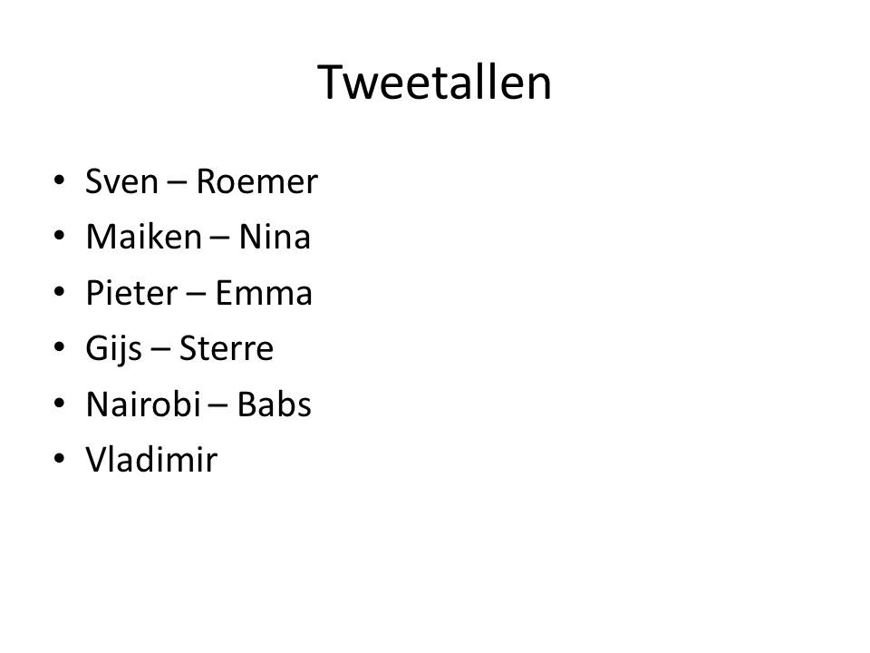 Tweetallen • Sven – Roemer • Maiken – Nina • Pieter – Emma • Gijs – Sterre • Nairobi – Babs • Vladimir
